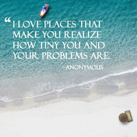 Travel quotes : I love places that make you realize how tiny you and your problems are. - Anonymous