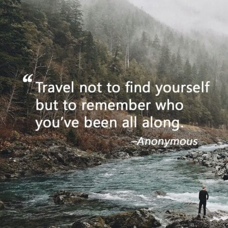 "Travel Quotes: ""Travel not to find yourself but to remember who you've been all along."" — Anonymous"