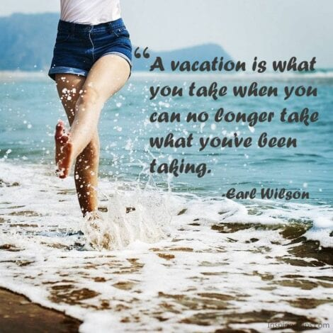 "Travel Quotes: ""A vacation is what you take when you can no longer take what you've been taking."" — Earl Wilson"