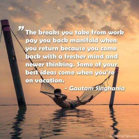 Travel Quotes: The breaks you take form work pay you back manifold when you return because you come back with a fresher mind and newer thinking. Some of your best ideas come when you're on vacation. -Gautam Singhania